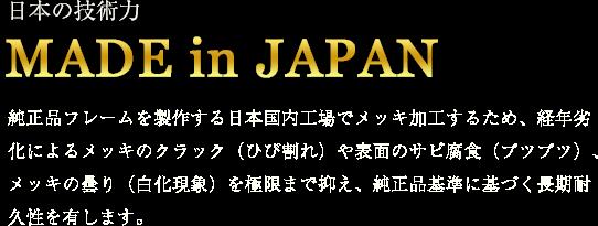 日本の技術力 MADE in JAPAN 純正品フレームを製作する日本国内工場でメッキ加工をするため、経年劣化によるメッキのクラック(ひび割れ)や表面のサビ腐食(ブツブツ)、メッキの曇り(白化現象)を極限まで抑え、純正品基準に基づく長期耐久性を有します。