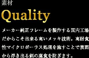 素材 Quality メーカー純正フレームを製作する国内工場だからこそ出来る高いメッキ技術。高耐食性マイクロポーラス処理を施すことで表面から浮き出る銅の腐食を防ぎます。