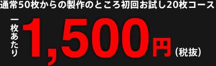 通常50枚からの製作のところ初回お試し20枚コース 一枚あたり1,500円(税込)